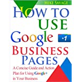 How to Use Google+ Business Pages: A Concise Guide and Action Plan for Using Google+ in Your Businessdi Mike Savage