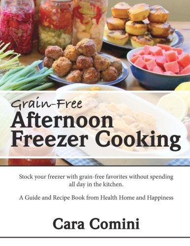 Grain-Free Afternoon Freezer Cooking: Stock your freezer with grain-free favorites without spending all day in the kitchen.  A Guide and Recipe Book from Health Home and Happiness by Cara Comini