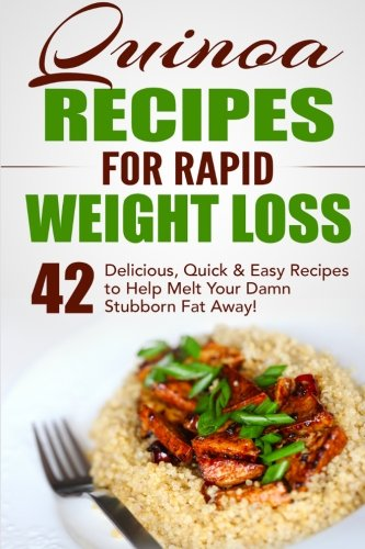 Quinoa Recipes for Rapid Weight Loss: 42 Delicious, Quick & Easy Recipes to Help Melt Your Damn Stubborn Fat Away!: Volume 1 (Quinoa Recipes, Quinoa for Weight Loss, Quinoa Cookbook, Chia, Kale)