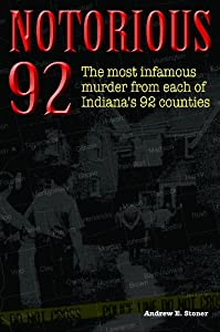 Notorious 92: Shocking Murders in Each of Indiana's 92 Counties by Andrew E. Stoner