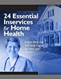 24 Essential Inservices for Home Health: Lesson Plans And Self-study Guides for Aides And Nurses