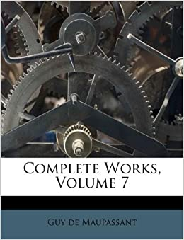 Complete Works Volume 7 Guy De Maupassant 9781176021792