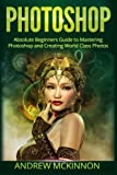 Photoshop: Absolute Beginners Guide To Mastering Photoshop And Creating World Class Photos
