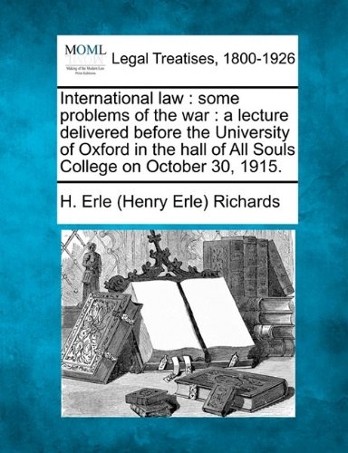 International law: some problems of the war : a lecture delivered before the University of Oxford in the hall of All Souls College on October 30, 1915.