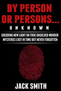 By Person Or Persons...unknown: Shedding New Light On True Unsolved Murder Mysteries Lost In Time But Never Forgotten by Jack Smith ebook deal