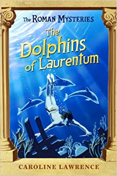 The Dolphins of Laurentum (The Roman Mysteries): Caroline Lawrence