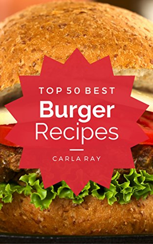 Burgers: Top 50 Best Burger Recipes - The Quick, Easy, & Delicious Everyday Cookbook! by Carla Ray