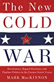 Mark Mackinnon The New Cold War: Revolutions, Rigged Elections, and Pipeline Politics in the Former Soviet Union