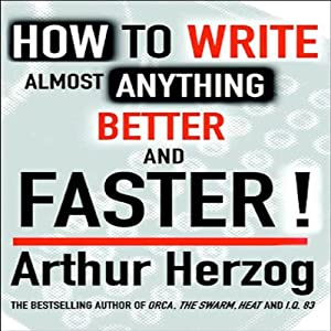 How to Write Almost Anything Better and Faster! | [Arthur Herzog III]
