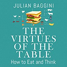 The Virtues of the Table: How to Eat and Think (       UNABRIDGED) by Julian Baggini Narrated by Barnaby Edwards