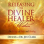 Releasing the Divine Healer Within: The Biology of Belief and Healing | Dennis Clark,Jen Clark