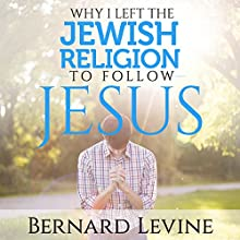 Why I Left the Jewish Religion to Follow Jesus Audiobook by Bernard Levine Narrated by John Alan Martinson Jr.