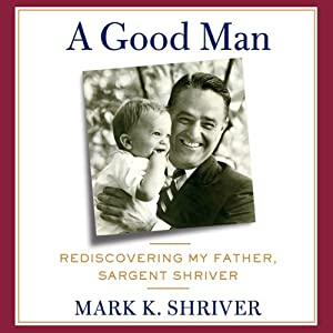 A Good Man: Rediscovering My Father, Sargent Shriver | [Mark Shriver]