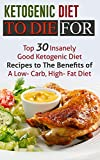 Ketogenic Diet To Die For: Top 30 Insanely Good Ketogenic Diet Recipes to The Benefits of A Low- Carb, High- Fat Diet