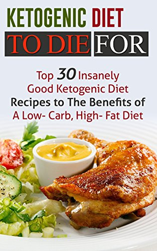Ketogenic Diet To Die For: Top 30 Insanely Good Ketogenic Diet Recipes to The Benefits of A Low- Carb, High- Fat Diet by Jeanne K. Johnson