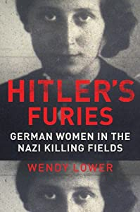 Hitler's Furies: German Women in the Nazi Killing Fields by Wendy Lower