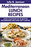 Super Delicious Mediterranean Lunch Recipes: Latest Collection Top 30 Selected, Recommended And Super Tasty Mediterranean Lunch Recipes