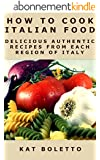 How To Cook Italian Food: Delicious Authentic Recipes From Each Region of Italy (English Edition)