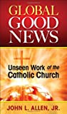 img - for Global Good News: Unseen Work of the Cat: Unseen Work of the Catholic Church book / textbook / text book