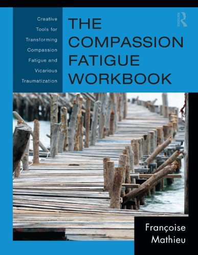 The Compassion Fatigue Workbook: Creative Tools For Transforming Compassion Fatigue And Vicarious Traumatization (Psychosocial Stress Series)