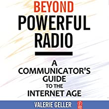 Beyond Powerful Radio: A Communicator's Guide to the Internet Age: News, Talk, Information & Personality (       UNABRIDGED) by Valerie Geller Narrated by Valerie Geller