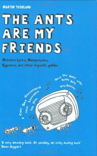 The Ants Are My Friends: Misheard Lyrics, Malapropisms, Eggcorns, and Other Linguistic Gaffes
