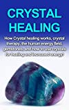 Crystal Healing: How crystal healing works, crystal therapy, the human energy field, gemstones, and how to use crystals for healing and increased energy!