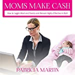 Moms Make Cash: How to Juggle Work and Family and Remain Highly Effective in Both | Patricia Martin