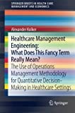 img - for Healthcare Management Engineering: What Does This Fancy Term Really Mean?: The Use of Operations Management Methodology for Quantitative ... in Health Care Management and Economics) book / textbook / text book