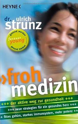 Frohmedizin: Der aktive Weg zur Gesundheit - Neue Strategien für ein gesundes Herz - Fittes Gehirn, starkes Immunsystem, mehr Potenz
