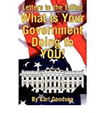 img - for [ LETTERS TO THE EDITOR: WHAT IS YOUR GOVERNMENT DOING TO YOU! ] By Goodson, Carl ( Author) 2009 [ Paperback ] book / textbook / text book