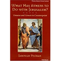 What Has Athens to Do with Jerusalem?: Timaeus and Genesis in Counterpoint (Thomas Spencer Jerome Lectures)