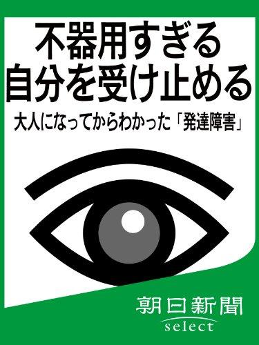 不器用すぎる自分を受け止める 大人になってからわかった「発達障害」 (朝日新聞デジタルSELECT)