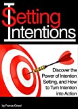 Setting Intentions: Discover the Power of Intention Setting, and How to Turn Intention into Action