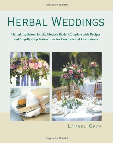 Herbal Weddings: Herbal Traditions for the Modern Bride, Complete with Recipes and Step-by-Step Instructions for Bouquets and Decorations
