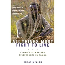 All Things Must Fight to Live: Stories of War and Deliverance in Congo Audiobook by Bryan Mealer Narrated by Karl Miller