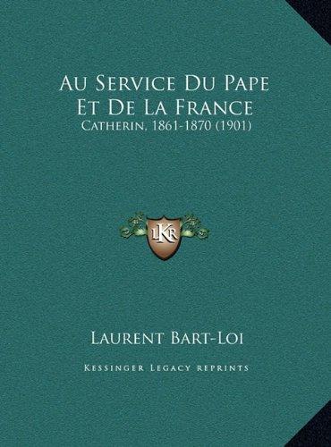 Au Service Du Pape Et de La France Au Service Du Pape Et de La France: Catherin, 1861-1870 (1901) Catherin, 1861-1870 (1901)