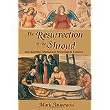 Resurrection of the Shroud: New Scientific, Medical, and Archeological Evidence ~ Mark Antonacci