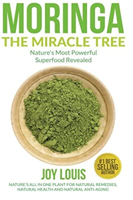 Moringa The Miracle Tree: Nature's Most Powerful Superfood Revealed, Nature's All In One Plant for Detox, Natural Weight Loss, Natural Health ... Tea, Coconut Oil, Natural Diet ) (Volume 1)