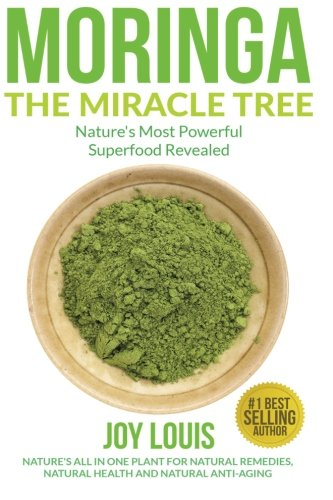 Moringa The Miracle Tree: Nature's Most Powerful Superfood Revealed, Nature's All In One Plant for Detox, Natural Weight Loss, Natural Health ... Tea, Coconut Oil, Natural Diet ) (Volume 1) by Joy Louis