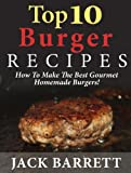 Top 10 Burger Recipes: How to Make the Best Gourmet Homemade Burgers (Top 10 Recipe Books)