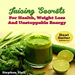 Juicing Secrets for Health, Weight Loss and Unstoppable Energy | Stephen Hall