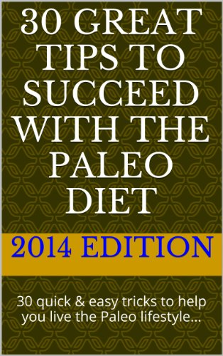 30 GREAT tips to succeed with the Paleo Diet: 30 quick & easy tricks to help you live the Paleo lifestyle…
