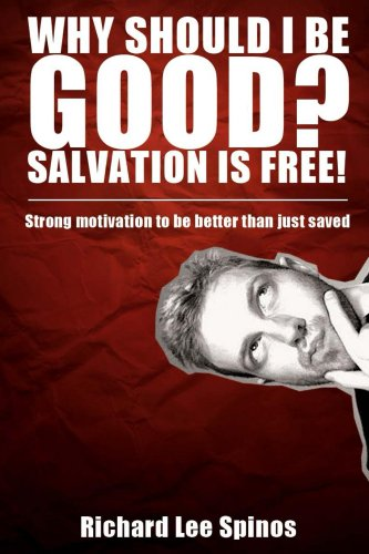 Book: Why should I be good? Salvation is free! - Saved by grace and rewarded by works, Calvinism with holiness by Richard Lee Spinos