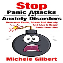 Stop Panic Attacks and Anxiety Disorders: Overcome Panic, Stress and Anxiety and Live a Happy Panic Free Life! (       UNABRIDGED) by Michele Gilbert Narrated by Chris Poirier