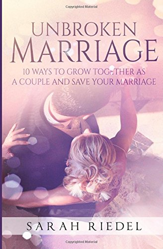 The Unbroken Marriage: 10 Ways To Grow Together As A Couple And Save Your Marriage