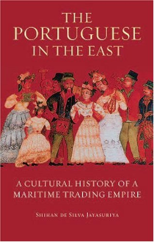 The Portuguese in the East: A Cultural History of a Maritime Trading Empire (International Library of Colonial History)