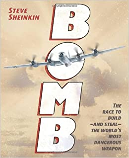 Bomb: The Race to Build--and Steal--the World's Most Dangerous Weapon (Newbery Honor Book) Hardcover by Steve Sheinkin