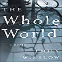The Whole World: A Novel (       UNABRIDGED) by Emily Winslow Narrated by John Mawson, Connor Eiding, Philip Battley, Jane Carr, Robin Gwyne