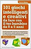101 giochi intelligenti e creativi da fare con il tuo bambino. Da 0 a 5 anni